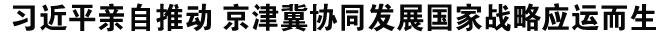 习近平亲自推动 京津冀协同发展国家战略应运而生