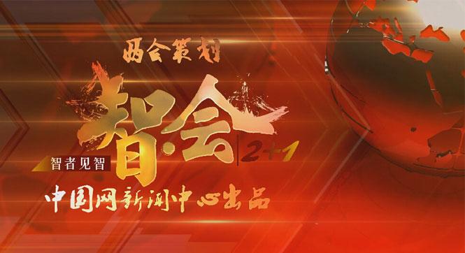 中國網新聞中心兩會特別節目《智•會2+1》精彩在即