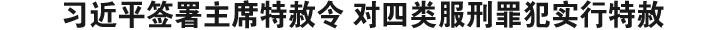习近平签署主席特赦令 对四类服刑罪犯实行特赦