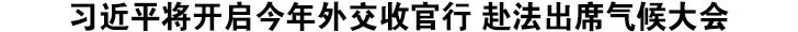 习近平将开启今年外交收官行 赴法出席气候大会