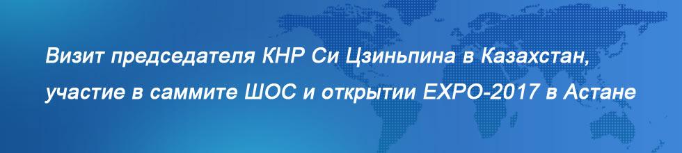 Визит председателя КНР Си Цзиньпина в Казахстан, участие в саммите ШОС и открытии EXPO-2017 в Астане