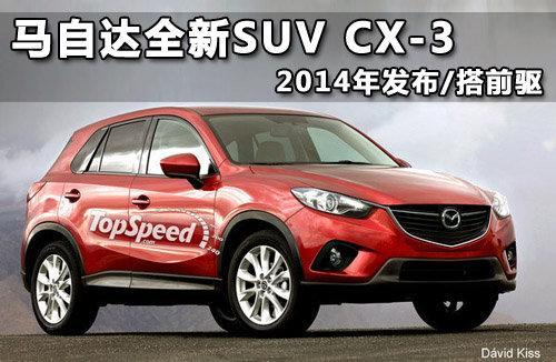 马自达CX-3效果图-马自达全新SUV CX 3 2014年发布 搭前驱